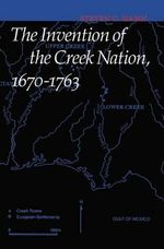 The Invention of the Creek Nation, 1670-1763 : Indians of the Southeast Ser. - Steven C. Hahn