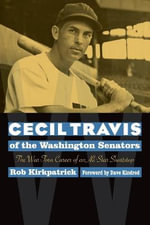 Cecil Travis of the Washington Senators : The War-Torn Career of an All-Star Shortstop - Rob Kirkpatrick