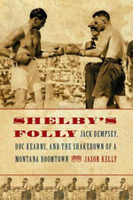 Shelby's Folly : Jack Dempsey, Doc Kearns, and the Shakedown of a Montana Boomtown - Jason Kelly