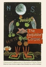 The Exquisite Corpse : Chance and Collaboration in Surrealism's Parlor Game