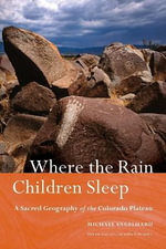Where the Rain Children Sleep : A Sacred Geography of the Colorado Plateau - Michael Engelhard
