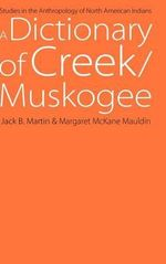 A Dictionary of Creek/Muskogee : Studies in the Anthropology of North American Indians - Jack B. Martin
