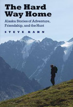 The Hard Way Home : Alaska Stories of Adventure, Friendship, and the Hunt - Steve Kahn