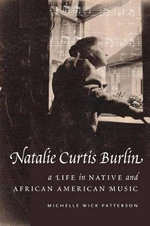 Natalie Curtis Burlin : A Life in Native and African American Music - Michelle Wick Patterson