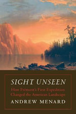 Sight Unseen : How Fremont's First Expedition Changed the American Landscape - Andrew Menard