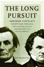 The Long Pursuit : Abraham Lincoln's Thirty-Year Struggle with Stephen Douglas for the Heart and Soul of America - Editor Roy Morris, Jr.