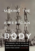 Making the American Body : The Remarkable Saga of the Men and Women Whose Feats, Feuds, and Passions Shaped Fitness History - Jonathan Black