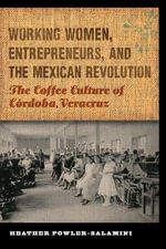 Working Women, Entrepreneurs, and the Mexican Revolution : The Coffee Culture of Cordoba, Veracruz - Heather Fowler-Salamini