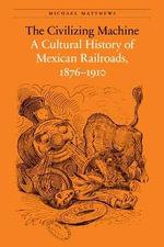 The Civilizing Machine : A Cultural History of Mexican Railroads, 1876-1910 - Michael Matthews