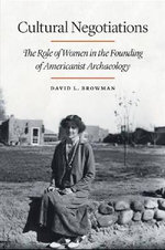 Cultural Negotiations : The Role of Women in the Founding of Americanist Archaeology - David L. Browman