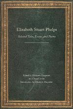 Elizabeth Stuart Phelps : Selected Tales, Essays, and Poems - Elizabeth Stuart Phelps