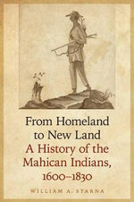 From Homeland to New Land : A History of the Mahican Indians, 1600-1830 - William A. Starna