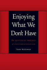Enjoying What We Don't Have : The Political Project of Psychoanalysis - Todd McGowan