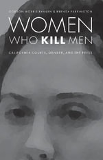 Women Who Kill Men : California Courts, Gender, and the Press - Gordon Morris Bakken