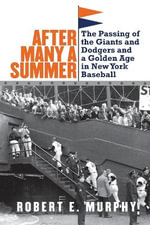 After Many a Summer : The Passing of the Giants and Dodgers and a Golden Age in New York Baseball - Robert E. Murphy