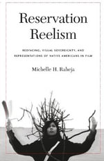 Reservation Reelism : Redfacing, Visual Sovereignty, and Representations of Native Americans in Film - Michelle H. Raheja