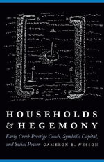 Households and Hegemony : Early Creek Prestige Goods, Symbolic Capital, and Social Power - Cameron B. Wesson