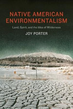 Native American Environmentalism : Land, Spirit, and the Idea of Wilderness - Joy Porter