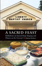 A Sacred Feast : Reflections on Sacred Harp Singing and Dinner on the Ground - Kathryn Eastburn