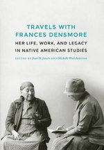 Travels with Frances Densmore : Her Life, Work, and Legacy in Native American Studies