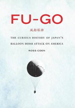 Fu-Go : The Curious History of Japan's Balloon Bomb Attack on America - Ross Coen
