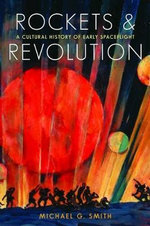Rockets and Revolution : A Cultural History of Early Spaceflight - Michael G. Smith