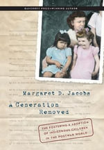 A Generation Removed : The Fostering and Adoption of Indigenous Children in the Postwar World - Margaret D. Jacobs