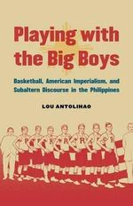 Playing with the Big Boys : Basketball, American Imperialism, and Subaltern Discourse in the Philippines - Lou Antolihao