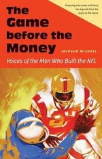 The Game Before the Money : Voices of the Men Who Built the NFL - Michael Jackson