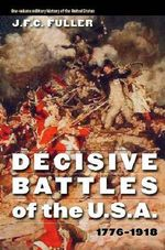 Decisive Battles of the U.S.A., 1776-1918 - J F C Fuller