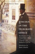 Lincoln in the Telegraph Office : Recollections of the United States Military Telegraph Corps During the Civil War - David Homer Bates