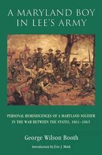 A Maryland Boy in Lee's Army : Personal Reminiscences of a Maryland Soldier in the War between the States, 1861-1865 - George Wilson Booth