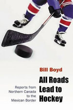 All Roads Lead to Hockey : Reports from Northern Canada to the Mexican Border - Bill Boyd