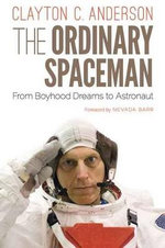 The Ordinary Spaceman : From Boyhood Dreams to Astronaut - Clayton C. Anderson
