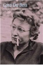 Cora Du Bois : Anthropologist, Diplomat, Agent - Susan C. Seymour