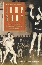 The Origins of the Jump Shot : Eight Men Who Shook the World of Basketball - J. Christgau