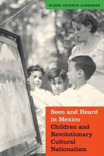 Seen and Heard in Mexico : Children and Revolutionary Cultural Nationalism - Elena Albarran