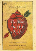 The Heart in the Glass Jar : Love Letters, Bodies, and the Law in Mexico - William E. French