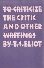 To Criticize the Critic and Other Writings - T. S. Eliot