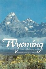 History of Wyoming : A Guide to Its History, Highways, and People - T.A. Larson
