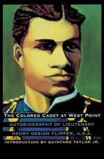 The Colored Cadet at West Point : Autobiography of Lieutenant Henry Ossian Flipper, U.S.A. First Graduate of Color from the U. S. Military Academy - Henry Ossian Flipper