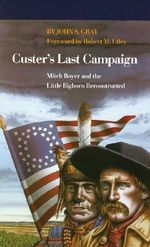Custer's Last Campaign : Mitch Boyer and the Little Bighorn Reconstructed - John S. Gray
