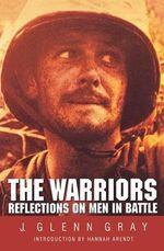 The Warriors : Reflections on Men in Battle - J. Glenn Gray