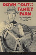 Down and Out on the Family Farm : Rural Rehabilitation in the Great Plains, 1929-1945 - Michael Johnston Grant