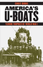 America's U-Boats : Terror Trophies of World War I - Chris Dubbs