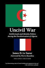 Uncivil War : Intellectuals and Identity Politics During the Decolonization of Algeria - James D. Le Sueur