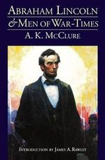 Abraham Lincoln and Men of War Times : Some Personal Recollections of War and Politics During the Lincoln Administration - Alexander K. McClure