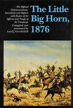 The Little Bighorn, 1876 : Official Communications, Documents and Reports - Loyd J. Overfield