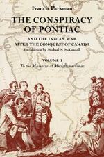 The Conspiracy of Pontiac and the Indian War After the Conquest of Canada : To the Massacre at Michilimackinac v. 1 - Francis Parkman