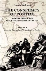 Conspiracy of Pontiac and the Indian War After the Conquest of Canada: v. 2 : From the Spring of 1763 to the Death of Pontiac - Francis Parkman